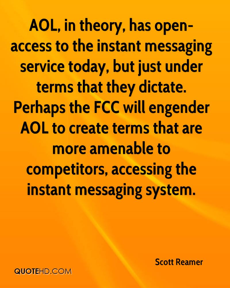 AOL, in theory, has open-access to the instant messaging service today, but just under terms that they dictate. Perhaps the FCC will engender AOL to create terms that are more amenable to competitors, accessing the instant messaging system.