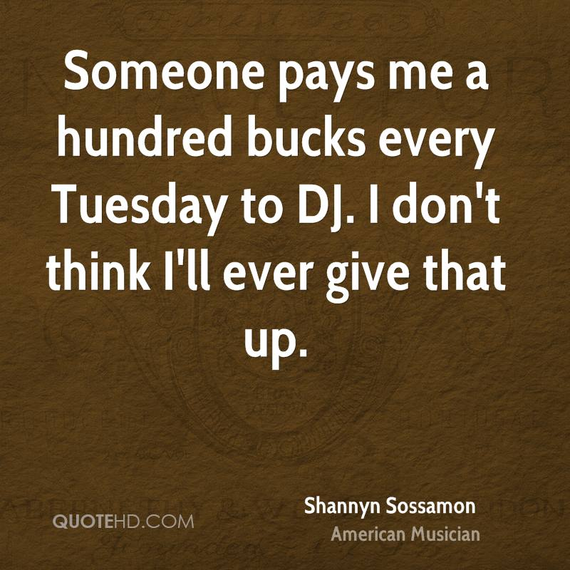 Someone pays me a hundred bucks every Tuesday to DJ. I don't think I'll ever give that up.