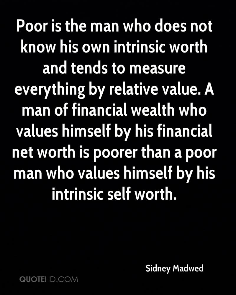 Poor is the man who does not know his own intrinsic worth and tends to measure everything by relative value. A man of financial wealth who values himself by his financial net worth is poorer than a poor man who values himself by his intrinsic self worth.
