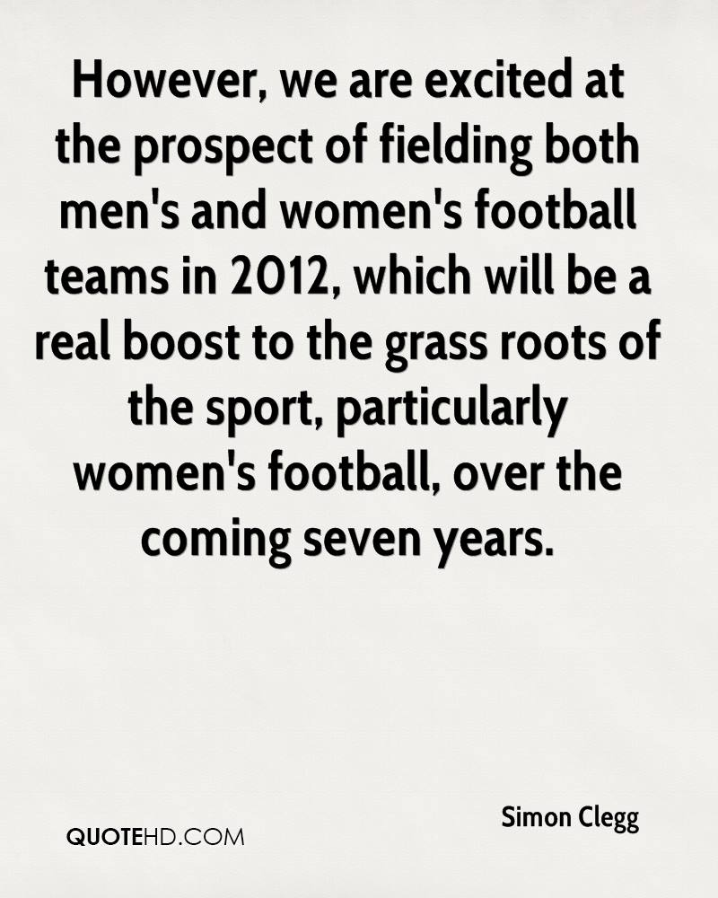 However, we are excited at the prospect of fielding both men's and women's football teams in 2012, which will be a real boost to the grass roots of the sport, particularly women's football, over the coming seven years.