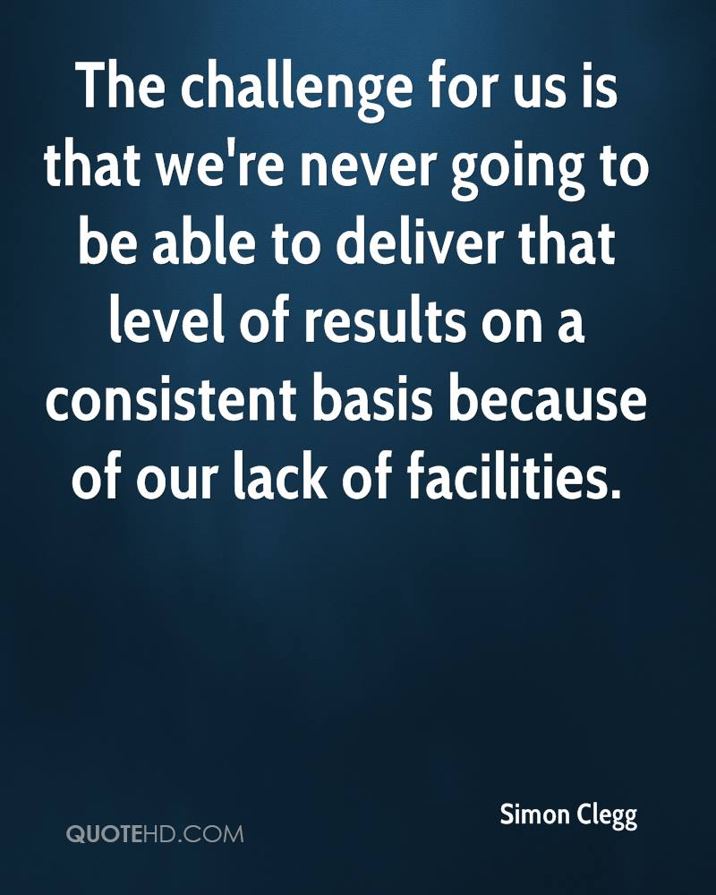 The challenge for us is that we're never going to be able to deliver that level of results on a consistent basis because of our lack of facilities.
