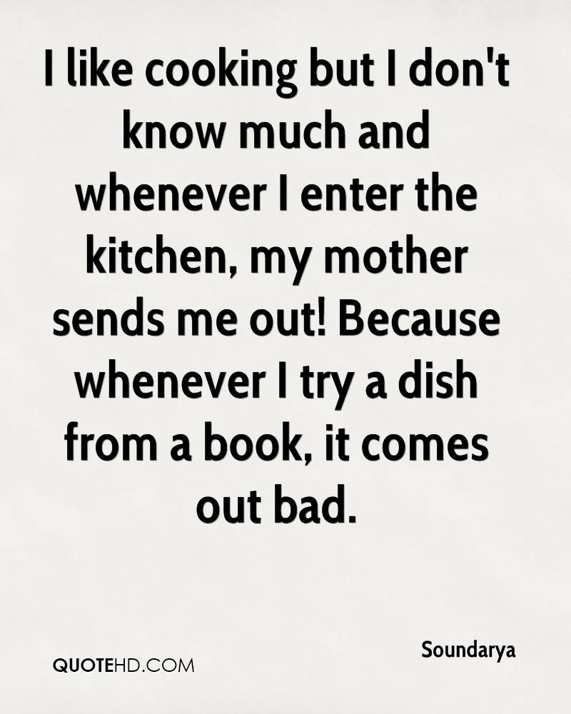 I like cooking but I don't know much and whenever I enter the kitchen, my mother sends me out! Because whenever I try a dish from a book, it comes out bad.