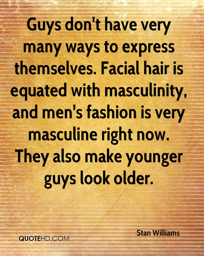 Guys don't have very many ways to express themselves. Facial hair is equated with masculinity, and men's fashion is very masculine right now. They also make younger guys look older.