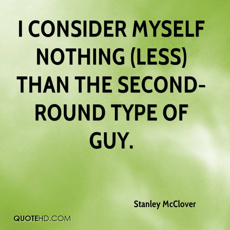 I consider myself nothing (less) than the second-round type of guy.