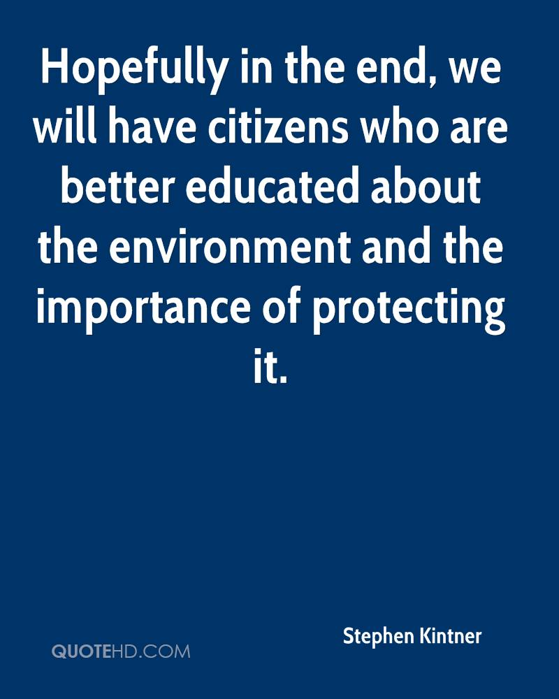 Hopefully in the end, we will have citizens who are better educated about the environment and the importance of protecting it.