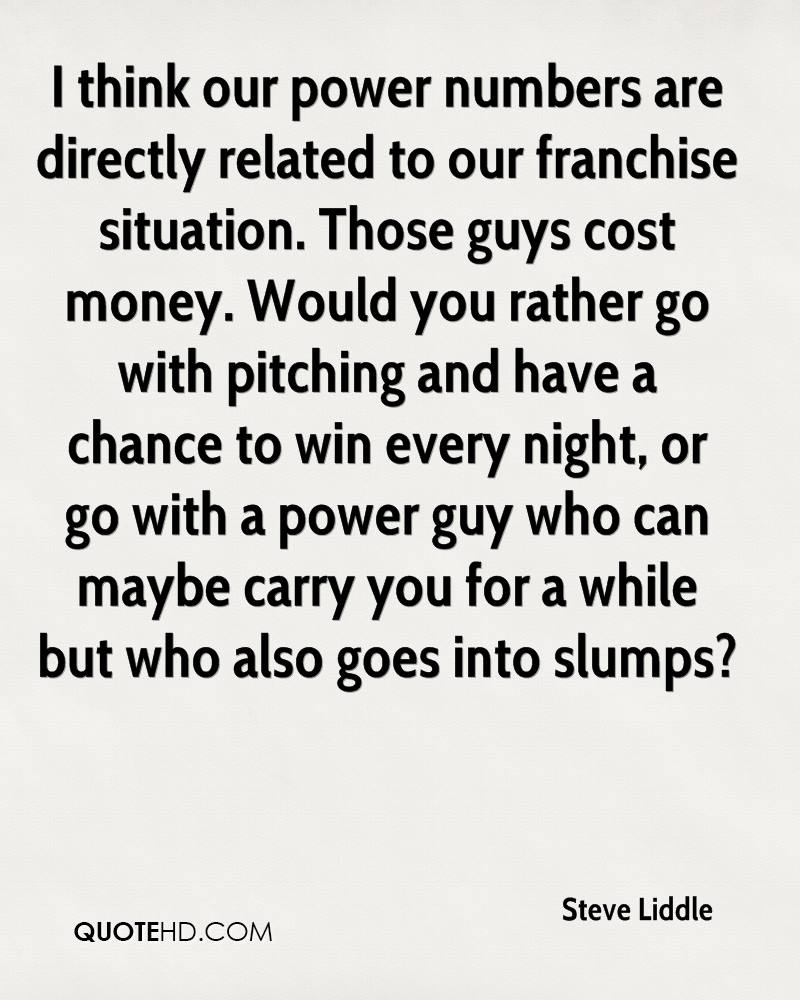 I think our power numbers are directly related to our franchise situation. Those guys cost money. Would you rather go with pitching and have a chance to win every night, or go with a power guy who can maybe carry you for a while but who also goes into slumps?