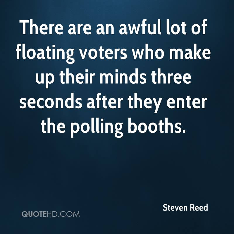 There are an awful lot of floating voters who make up their minds three seconds after they enter the polling booths.