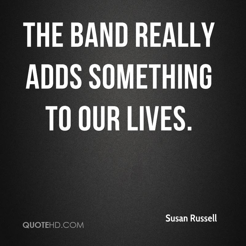 The band really adds something to our lives.