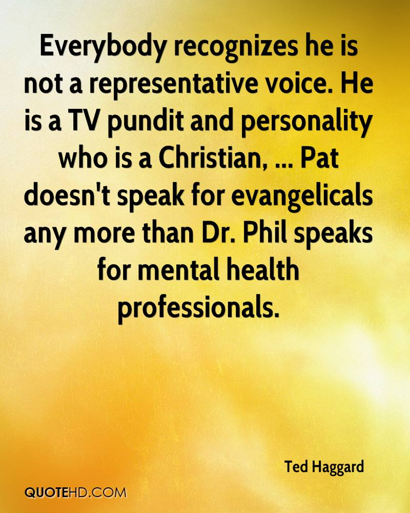 Everybody recognizes he is not a representative voice. He is a TV pundit and personality who is a Christian, ... Pat doesn't speak for evangelicals any more than Dr. Phil speaks for mental health professionals.
