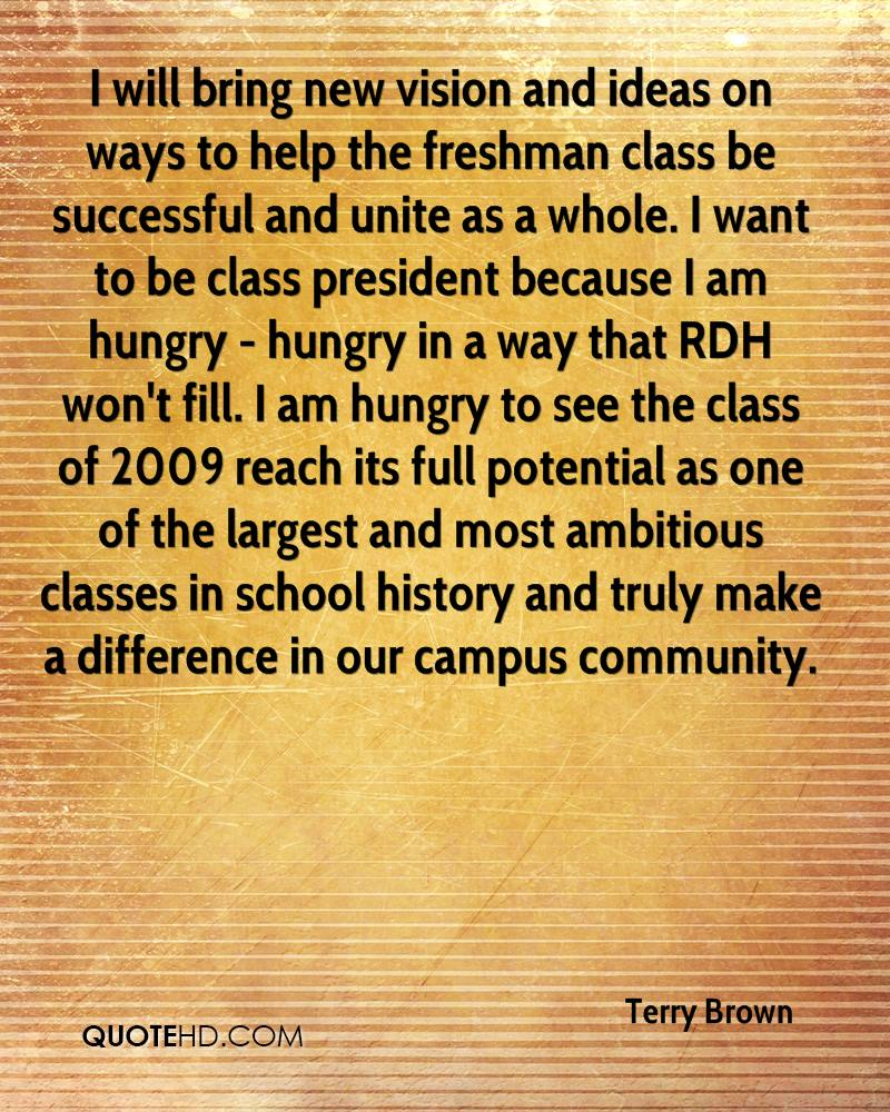 I will bring new vision and ideas on ways to help the freshman class be successful and unite as a whole. I want to be class president because I am hungry - hungry in a way that RDH won't fill. I am hungry to see the class of 2009 reach its full potential as one of the largest and most ambitious classes in school history and truly make a difference in our campus community.