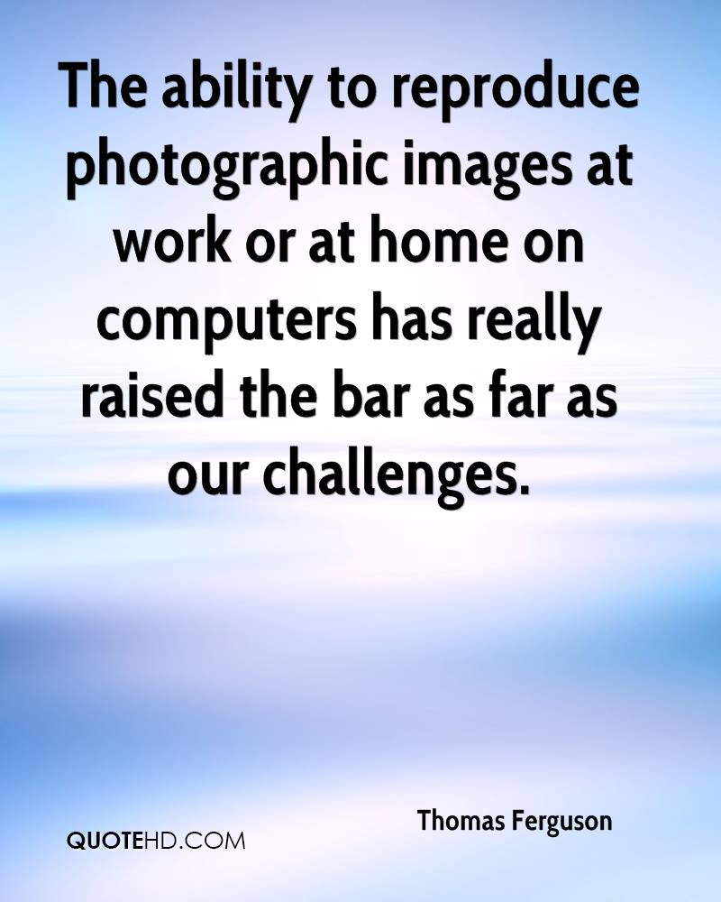 The ability to reproduce photographic images at work or at home on computers has really raised the bar as far as our challenges.