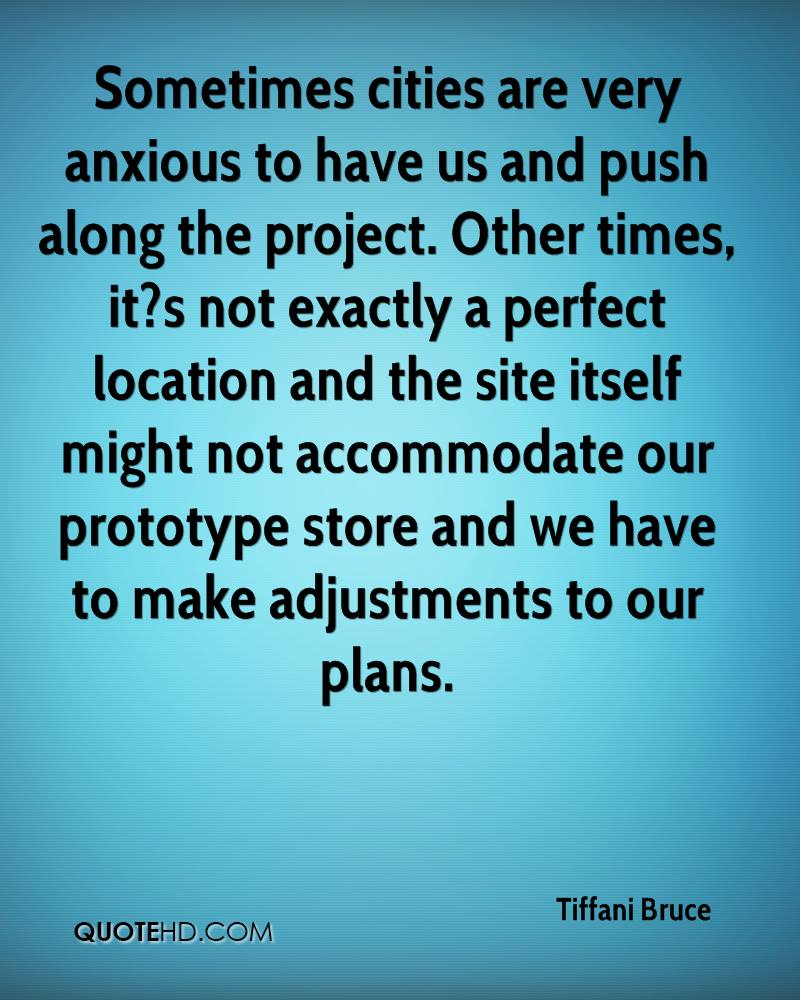 Sometimes cities are very anxious to have us and push along the project. Other times, it?s not exactly a perfect location and the site itself might not accommodate our prototype store and we have to make adjustments to our plans.