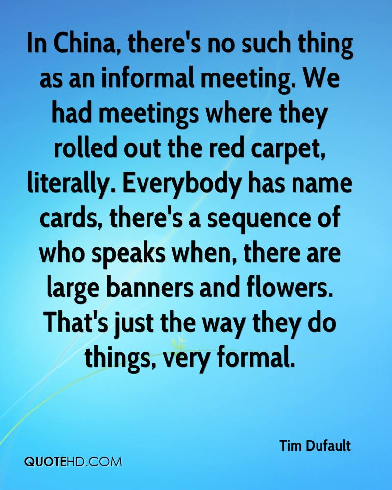 In China, there's no such thing as an informal meeting. We had meetings where they rolled out the red carpet, literally. Everybody has name cards, there's a sequence of who speaks when, there are large banners and flowers. That's just the way they do things, very formal.