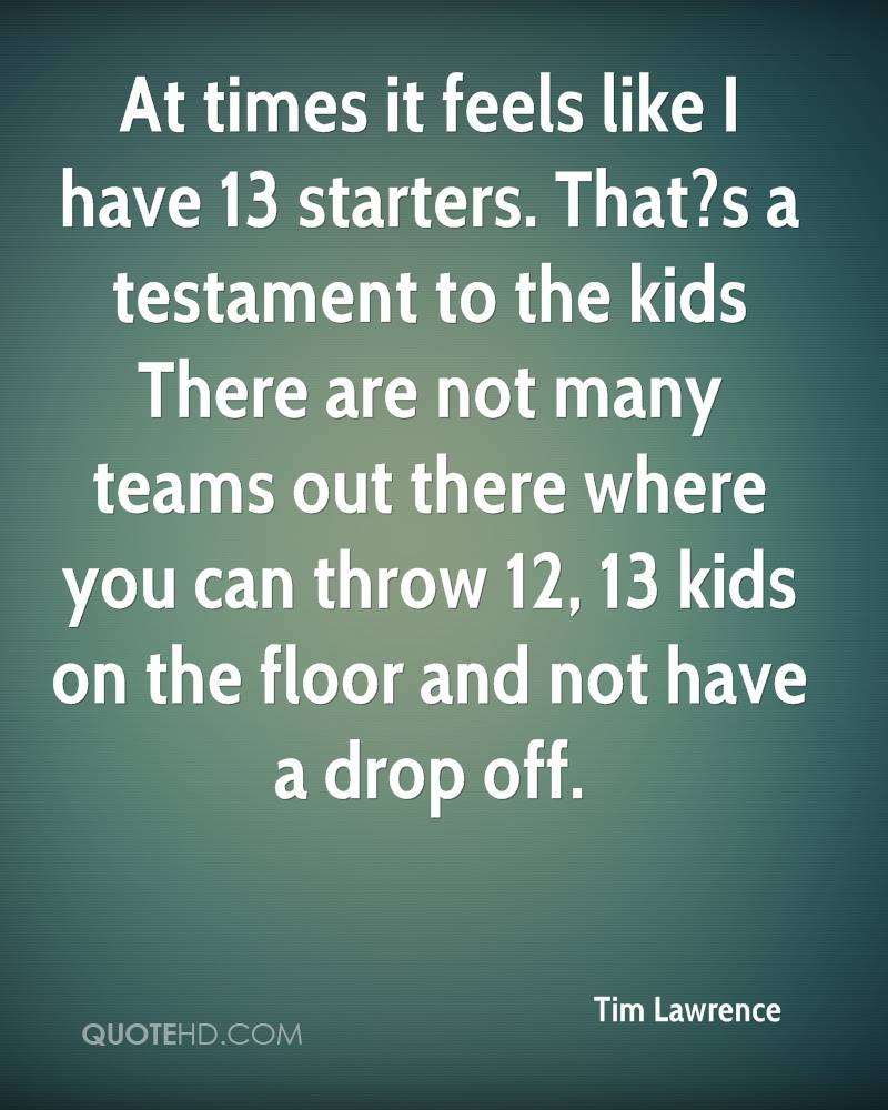 At times it feels like I have 13 starters. That?s a testament to the kids There are not many teams out there where you can throw 12, 13 kids on the floor and not have a drop off.