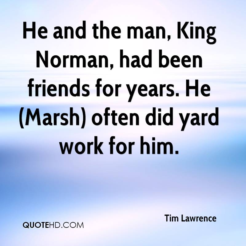 He and the man, King Norman, had been friends for years. He (Marsh) often did yard work for him.