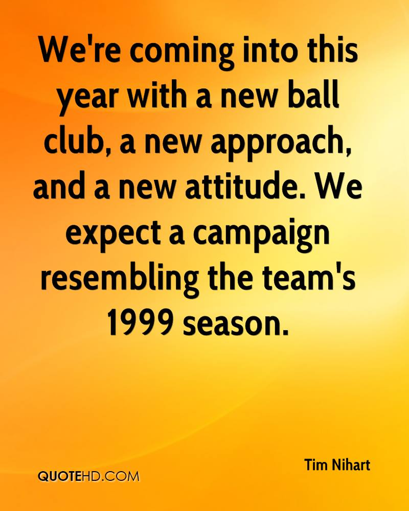 We're coming into this year with a new ball club, a new approach, and a new attitude. We expect a campaign resembling the team's 1999 season.