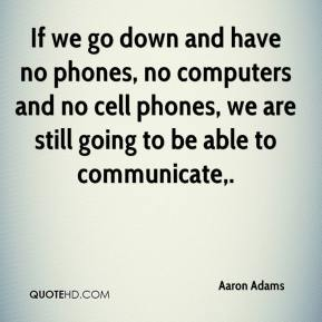 Aaron Adams - If we go down and have no phones, no computers and no cell phones, we are still going to be able to communicate.
