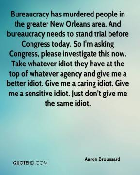 Bureaucracy has murdered people in the greater New Orleans area. And bureaucracy needs to stand trial before Congress today. So I'm asking Congress, please investigate this now. Take whatever idiot they have at the top of whatever agency and give me a better idiot. Give me a caring idiot. Give me a sensitive idiot. Just don't give me the same idiot.