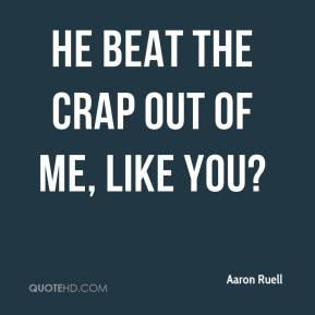 He beat the crap out of me, Like you?
