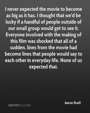 I never expected the movie to become as big as it has. I thought that we'd be lucky if a handful of people outside of our small group would get to see it. Everyone involved with the making of this film was shocked that all of a sudden, lines from the movie had become lines that people would say to each other in everyday life. None of us expected that.