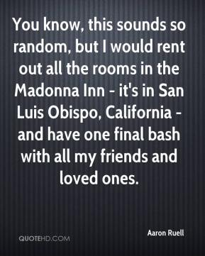 Aaron Ruell - You know, this sounds so random, but I would rent out all the rooms in the Madonna Inn - it's in San Luis Obispo, California - and have one final bash with all my friends and loved ones.