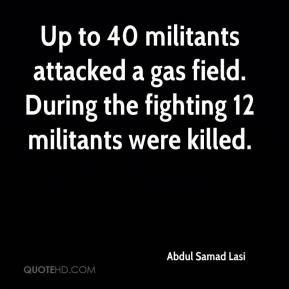 Abdul Samad Lasi - Up to 40 militants attacked a gas field. During the fighting 12 militants were killed.