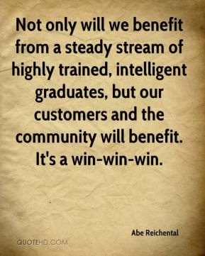 Not only will we benefit from a steady stream of highly trained, intelligent graduates, but our customers and the community will benefit. It's a win-win-win.