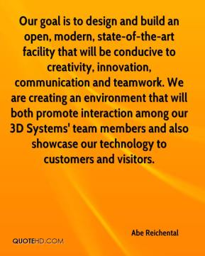 Abe Reichental - Our goal is to design and build an open, modern, state-of-the-art facility that will be conducive to creativity, innovation, communication and teamwork. We are creating an environment that will both promote interaction among our 3D Systems' team members and also showcase our technology to customers and visitors.
