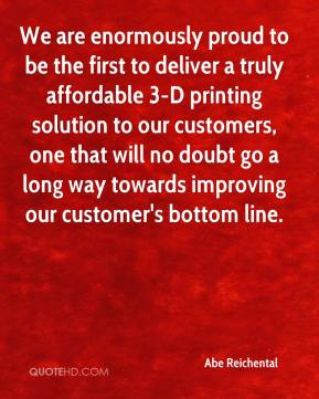We are enormously proud to be the first to deliver a truly affordable 3-D printing solution to our customers, one that will no doubt go a long way towards improving our customer's bottom line.