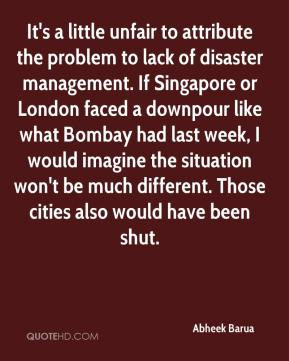 Abheek Barua - It's a little unfair to attribute the problem to lack of disaster management. If Singapore or London faced a downpour like what Bombay had last week, I would imagine the situation won't be much different. Those cities also would have been shut.