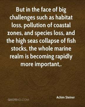 Achim Steiner - But in the face of big challenges such as habitat loss, pollution of coastal zones, and species loss, and the high seas collapse of fish stocks, the whole marine realm is becoming rapidly more important.