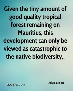 Achim Steiner - Given the tiny amount of good quality tropical forest remaining on Mauritius, this development can only be viewed as catastrophic to the native biodiversity.
