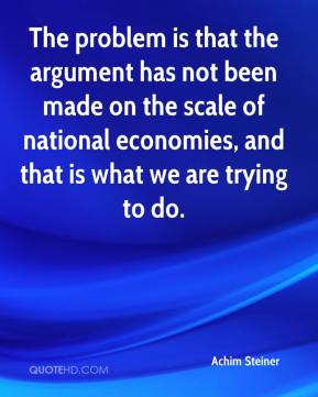 The problem is that the argument has not been made on the scale of national economies, and that is what we are trying to do.