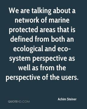 We are talking about a network of marine protected areas that is defined from both an ecological and eco-system perspective as well as from the perspective of the users.