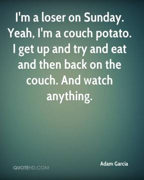 Adam Garcia - I'm a loser on Sunday. Yeah, I'm a couch potato. I get up and try and eat and then back on the couch. And watch anything.