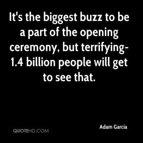 Adam Garcia - It's the biggest buzz to be a part of the opening ceremony, but terrifying-1.4 billion people will get to see that.