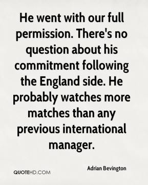 He went with our full permission. There's no question about his commitment following the England side. He probably watches more matches than any previous international manager.