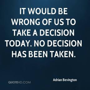 It would be wrong of us to take a decision today. No decision has been taken.