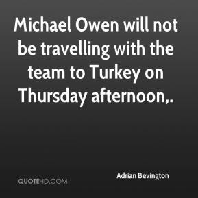 Adrian Bevington - Michael Owen will not be travelling with the team to Turkey on Thursday afternoon.