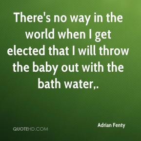 There's no way in the world when I get elected that I will throw the baby out with the bath water.