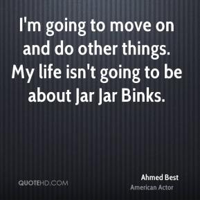 I'm going to move on and do other things. My life isn't going to be about Jar Jar Binks.