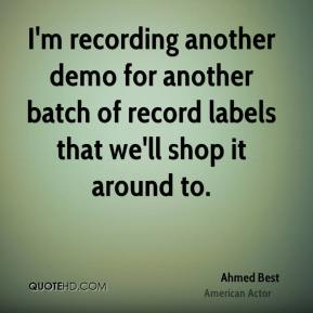 I'm recording another demo for another batch of record labels that we'll shop it around to.