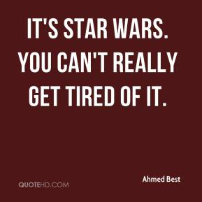 Ahmed Best - It's Star Wars. You can't really get tired of it.