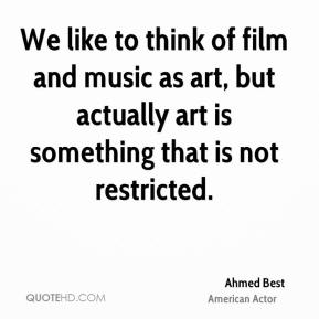We like to think of film and music as art, but actually art is something that is not restricted.
