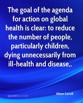 Aileen Carroll - The goal of the agenda for action on global health is clear: to reduce the number of people, particularly children, dying unnecessarily from ill-health and disease.