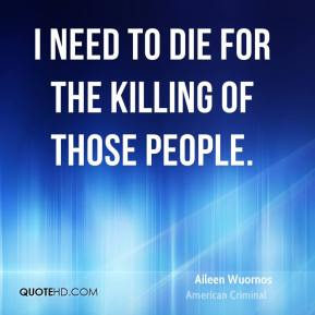 I need to die for the killing of those people.