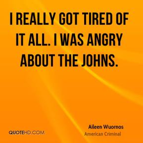Aileen Wuornos - I really got tired of it all. I was angry about the johns.