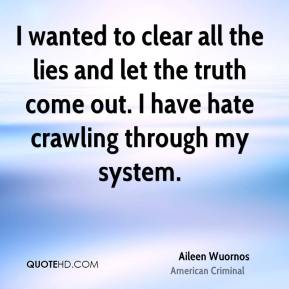Aileen Wuornos - I wanted to clear all the lies and let the truth come out. I have hate crawling through my system.