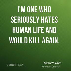 Aileen Wuornos - I'm one who seriously hates human life and would kill again.