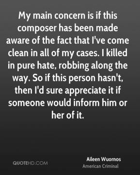 Aileen Wuornos - My main concern is if this composer has been made aware of the fact that I've come clean in all of my cases. I killed in pure hate, robbing along the way. So if this person hasn't, then I'd sure appreciate it if someone would inform him or her of it.